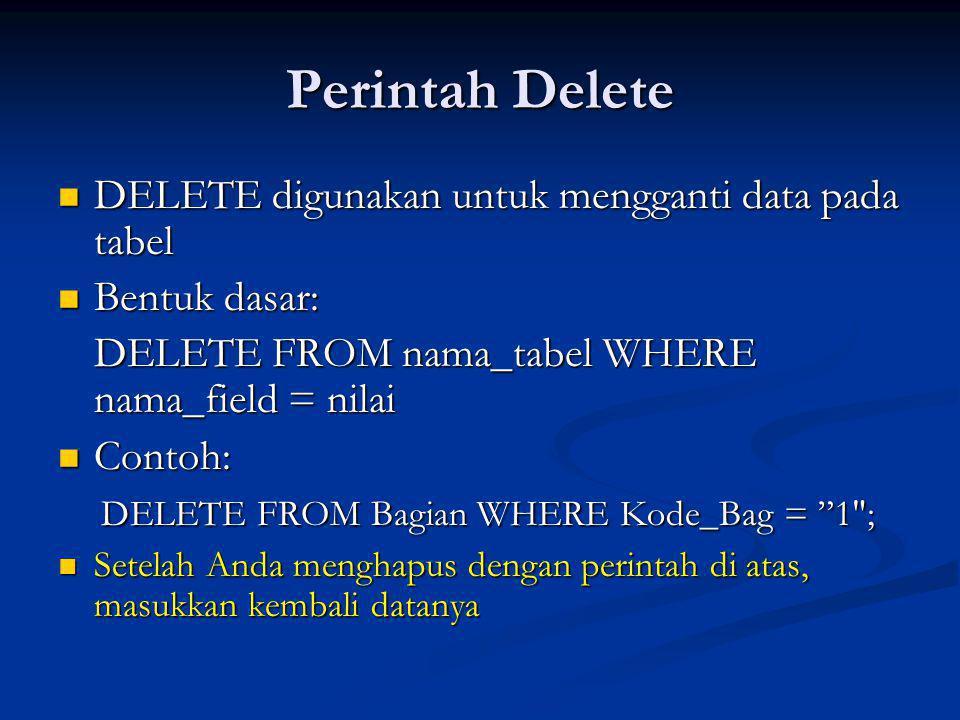 Perintah Delete DELETE digunakan untuk mengganti data pada tabel DELETE digunakan untuk mengganti data pada tabel Bentuk dasar: Bentuk dasar: DELETE FROM nama_tabel WHERE nama_field = nilai Contoh: Contoh: DELETE FROM Bagian WHERE Kode_Bag = 1 ; DELETE FROM Bagian WHERE Kode_Bag = 1 ; Setelah Anda menghapus dengan perintah di atas, masukkan kembali datanya Setelah Anda menghapus dengan perintah di atas, masukkan kembali datanya