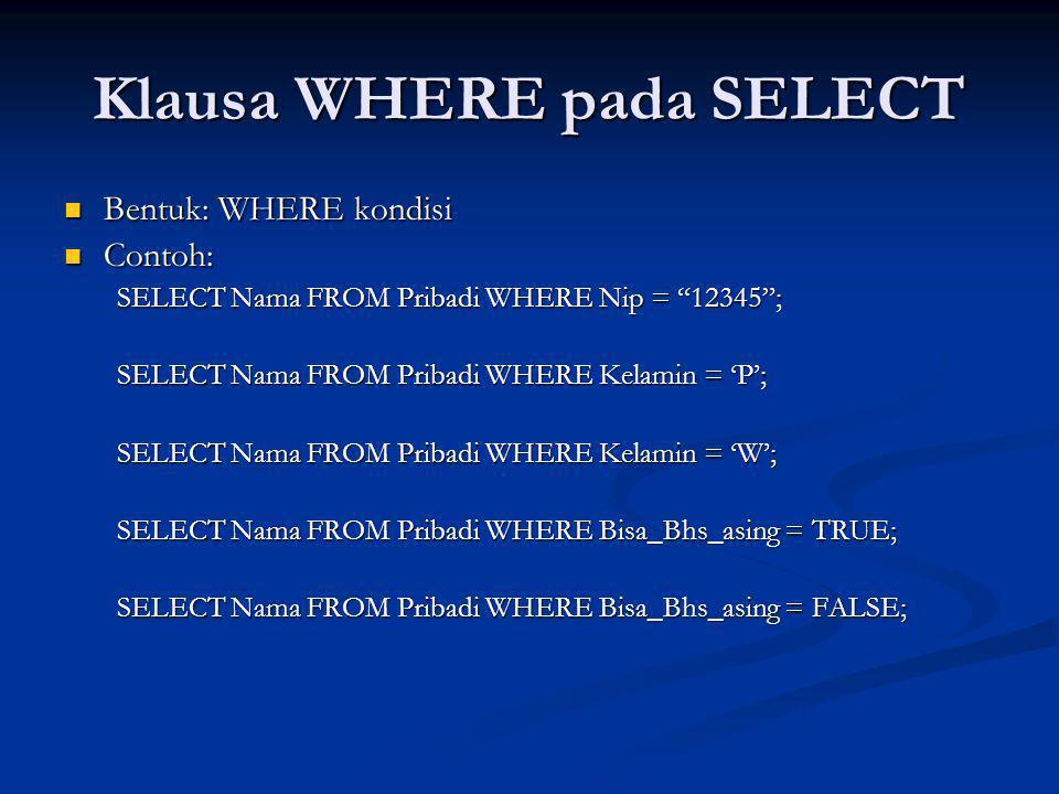 Klausa WHERE pada SELECT Bentuk: WHERE kondisi Bentuk: WHERE kondisi Contoh: Contoh: SELECT Nama FROM Pribadi WHERE Nip = 12345 ; SELECT Nama FROM Pribadi WHERE Kelamin = 'P'; SELECT Nama FROM Pribadi WHERE Kelamin = 'W'; SELECT Nama FROM Pribadi WHERE Bisa_Bhs_asing = TRUE; SELECT Nama FROM Pribadi WHERE Bisa_Bhs_asing = FALSE;