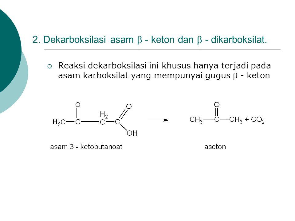 2. Dekarboksilasi asam  - keton dan  - dikarboksilat.  Reaksi dekarboksilasi ini khusus hanya terjadi pada asam karboksilat yang mempunyai gugus 