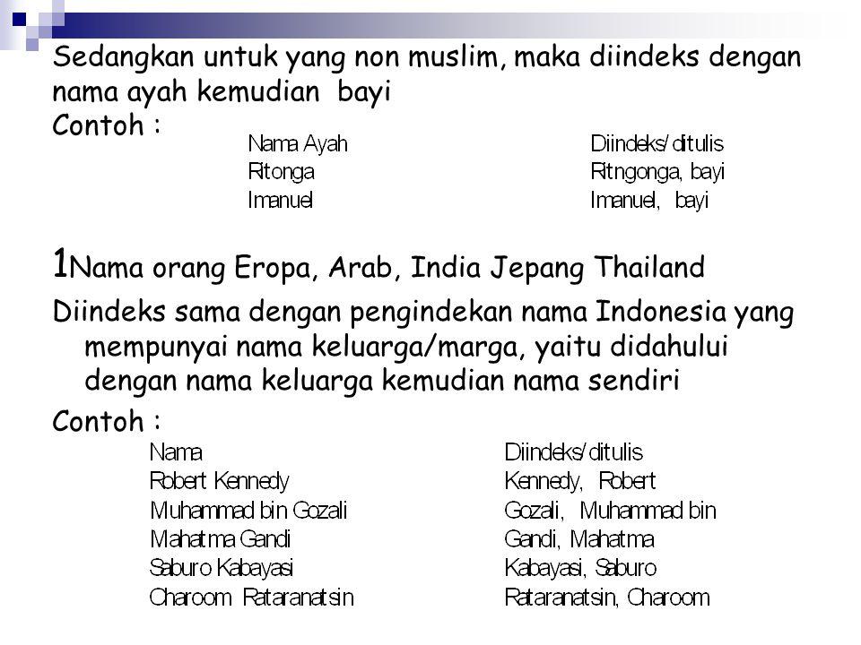 Sedangkan untuk yang non muslim, maka diindeks dengan nama ayah kemudian bayi Contoh : 1 Nama orang Eropa, Arab, India Jepang Thailand Diindeks sama dengan pengindekan nama Indonesia yang mempunyai nama keluarga/marga, yaitu didahului dengan nama keluarga kemudian nama sendiri Contoh :