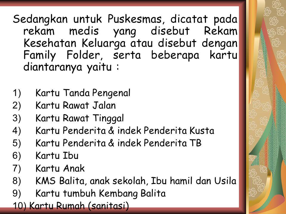 Sedangkan untuk Puskesmas, dicatat pada rekam medis yang disebut Rekam Kesehatan Keluarga atau disebut dengan Family Folder, serta beberapa kartu diantaranya yaitu : 1) Kartu Tanda Pengenal 2) Kartu Rawat Jalan 3) Kartu Rawat Tinggal 4) Kartu Penderita & indek Penderita Kusta 5) Kartu Penderita & indek Penderita TB 6) Kartu Ibu 7) Kartu Anak 8) KMS Balita, anak sekolah, Ibu hamil dan Usila 9) Kartu tumbuh Kembang Balita 10) Kartu Rumah (sanitasi)
