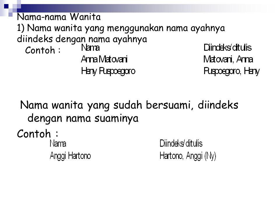 Nama-nama Wanita 1) Nama wanita yang menggunakan nama ayahnya diindeks dengan nama ayahnya Contoh : Nama wanita yang sudah bersuami, diindeks dengan nama suaminya Contoh :