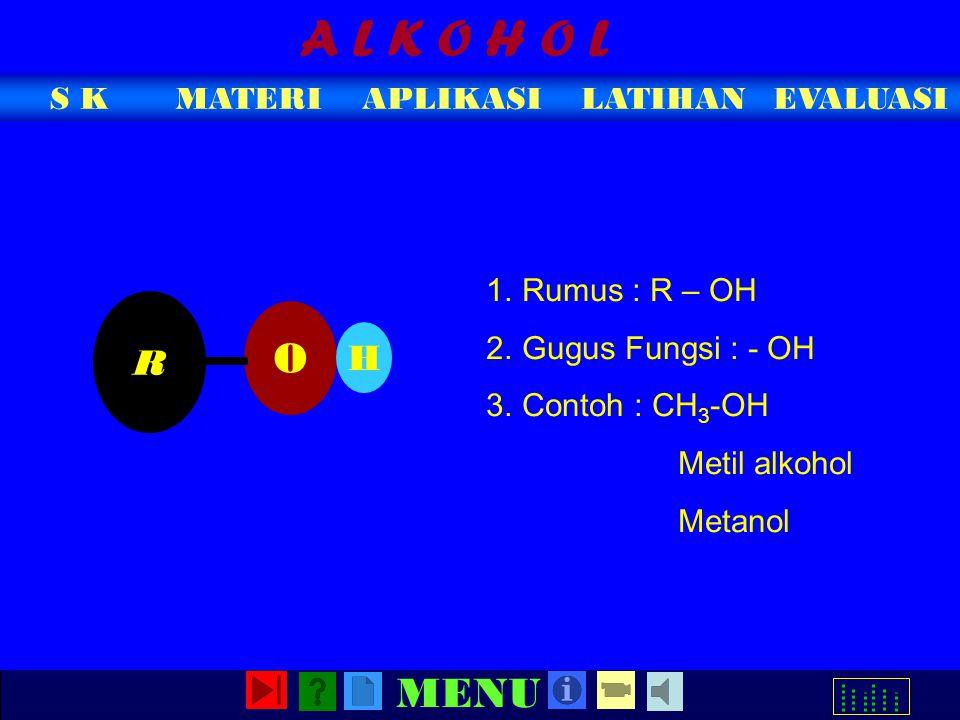 MATERIAPLIKASIEVALUASIS KLATIHAN MENU A L K O H O L 1.Rumus : R – OH 2.Gugus Fungsi : - OH 3.Contoh : CH 3 -OH Metil alkohol Metanol O H R