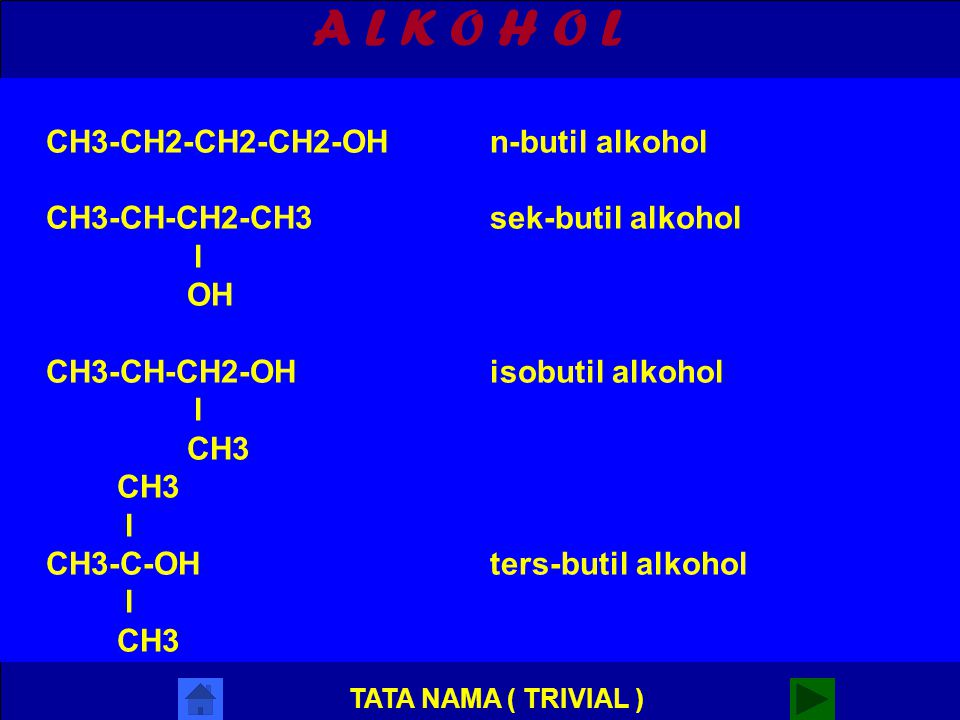 A L K O H O L Selain nama IUPAC dengan penamaan lain yaitu nama lazim / trivial Contoh : CH3-OHmetil alkohol CH3-CH2-OHetil alkohol CH3-CH2-CH2-OHn-propil alkohol CH3-CH-CH3isopropil alkohol l OH TATA NAMA ( TRIVIAL )
