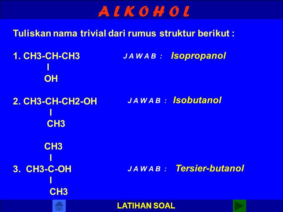 A L K O H O L LATIHAN SOAL Tuliskan nama menurut IUPAC dari rumus struktur berikut : 1. CH3-CH-CH2-OH l CH3 2. CH3-CH-CH2-CH3 l OH CH3 l 3. CH3-C-OH l