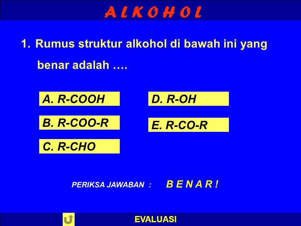 A L K O H O L EVALUASI PILIH SALAH SATU ! PERIKSA JAWABAN 1. Rumus struktur alkohol di bawah ini yang benar adalah …. A. R-COOH B. R-COO-R C. R-CHO D.