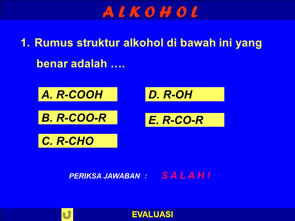 A L K O H O L EVALUASI B E N A R ! PERIKSA JAWABAN : 1. Rumus struktur alkohol di bawah ini yang benar adalah …. A. R-COOH B. R-COO-R C. R-CHO D. R-OH