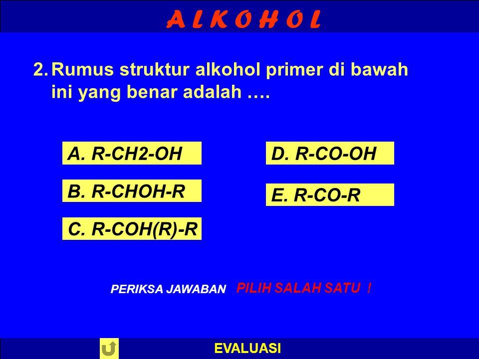A L K O H O L EVALUASI S A L A H ! PERIKSA JAWABAN : 1. Rumus struktur alkohol di bawah ini yang benar adalah …. A. R-COOH B. R-COO-R C. R-CHO D. R-OH
