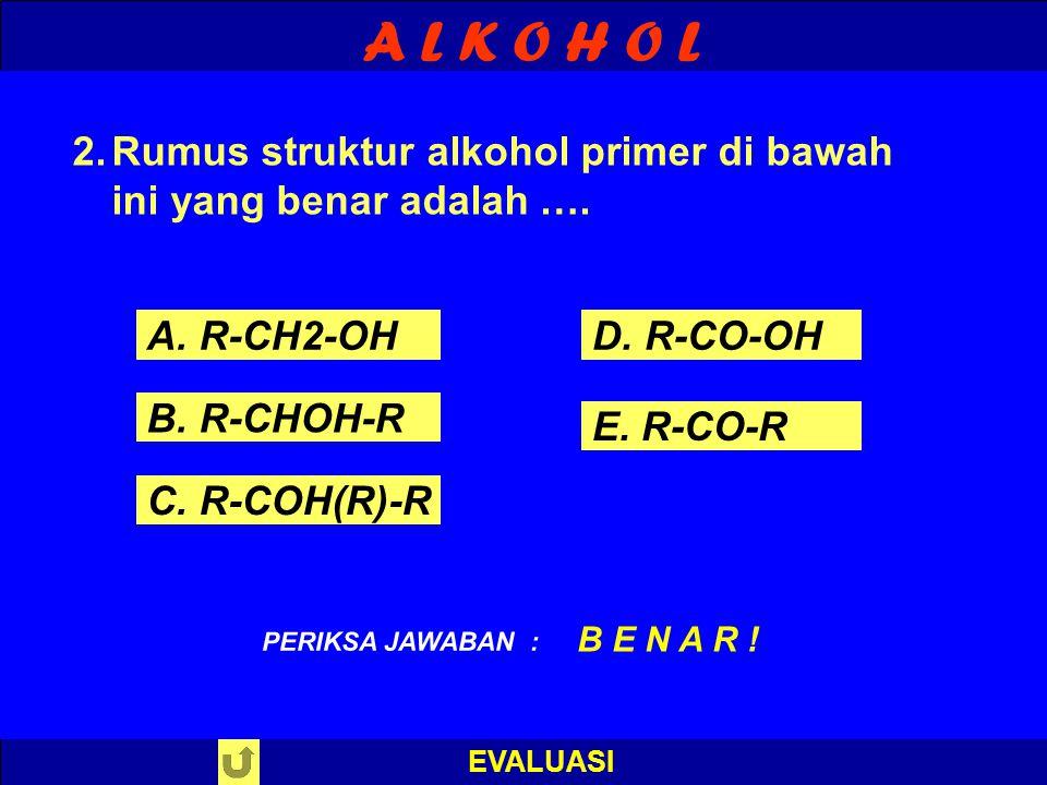 A L K O H O L EVALUASI A. R-CH2-OH B. R-CHOH-R C. R-COH(R)-R D. R-CO-OH E. R-CO-R PILIH SALAH SATU ! PERIKSA JAWABAN 2.Rumus struktur alkohol primer d