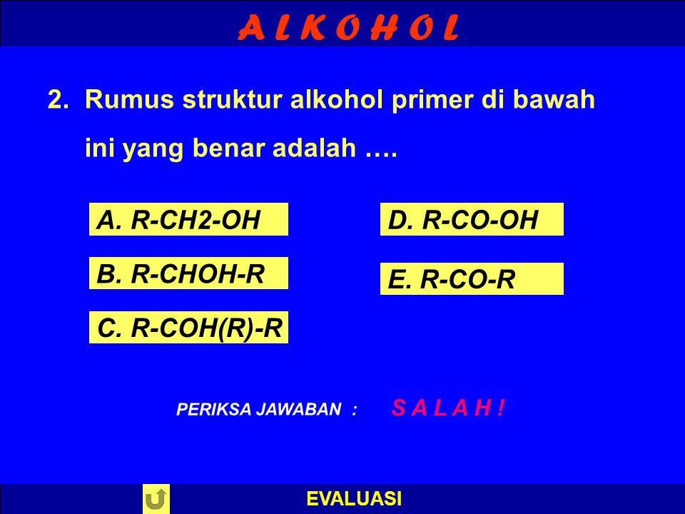 A L K O H O L EVALUASI 2.Rumus struktur alkohol primer di bawah ini yang benar adalah …. B E N A R ! PERIKSA JAWABAN : A. R-CH2-OH B. R-CHOH-R C. R-CO