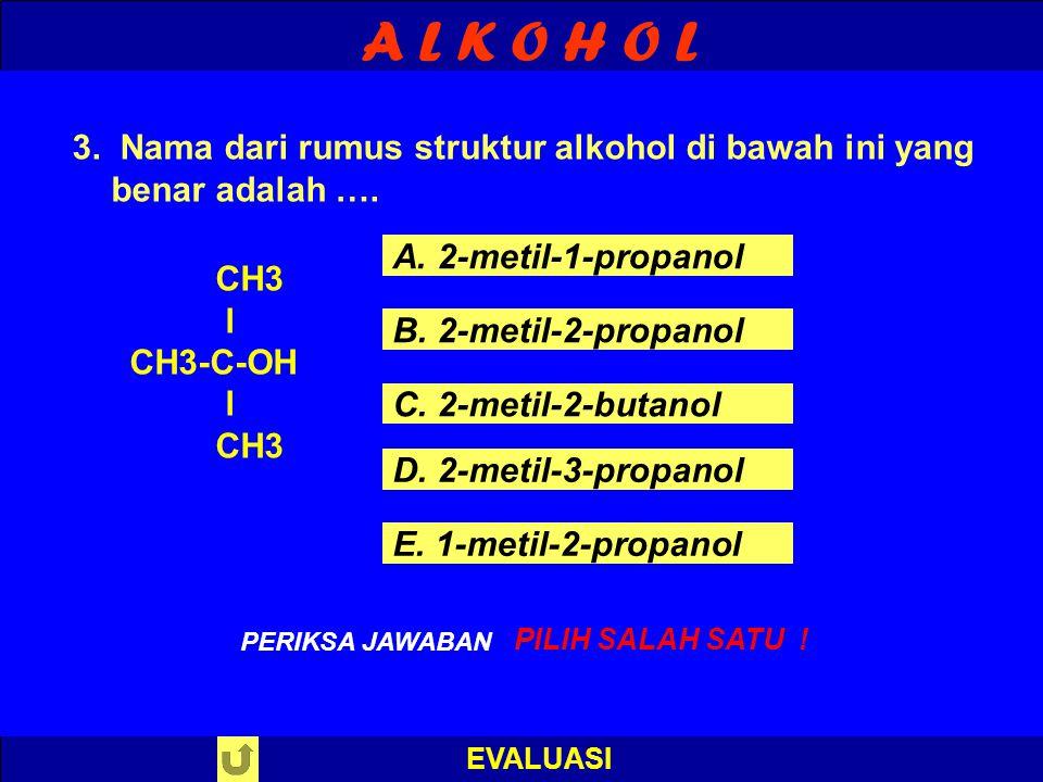 A L K O H O L EVALUASI S A L A H ! PERIKSA JAWABAN : 2. Rumus struktur alkohol primer di bawah ini yang benar adalah …. A. R-CH2-OH B. R-CHOH-R C. R-C