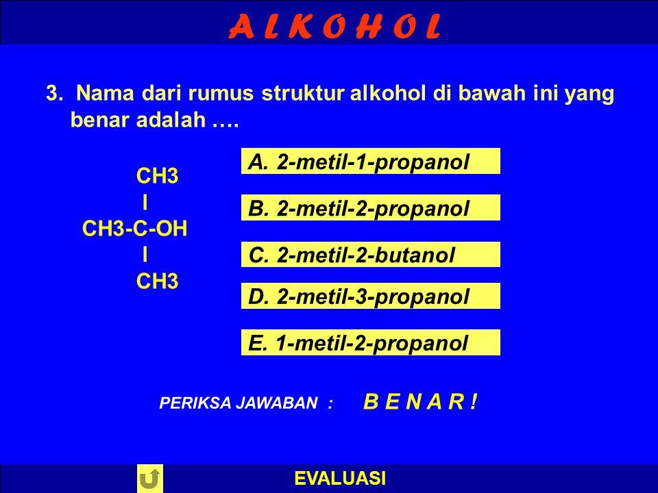 A L K O H O L EVALUASI 3. Nama dari rumus struktur alkohol di bawah ini yang benar adalah …. PILIH SALAH SATU ! PERIKSA JAWABAN CH3 l CH3-C-OH l CH3 A