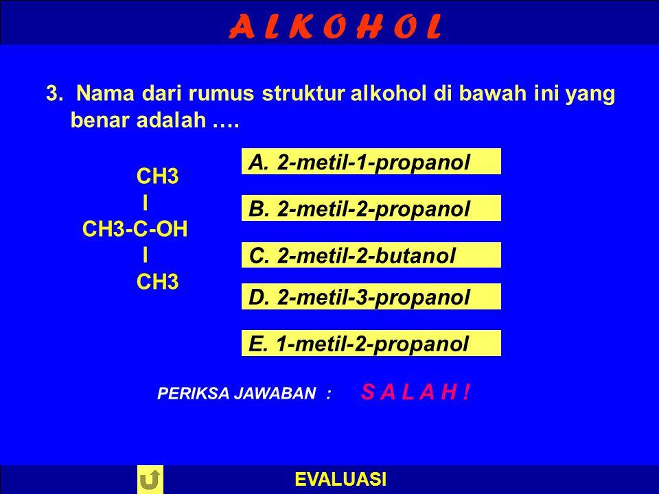 A L K O H O L EVALUASI B E N A R ! PERIKSA JAWABAN : 3. Nama dari rumus struktur alkohol di bawah ini yang benar adalah …. CH3 l CH3-C-OH l CH3 A. 2-m