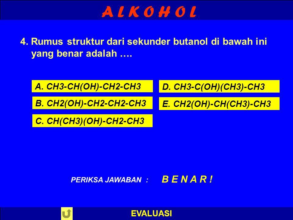 A L K O H O L EVALUASI 4. Rumus struktur dari sekunder butanol di bawah ini yang benar adalah …. A. CH3-CH(OH)-CH2-CH3 B. CH2(OH)-CH2-CH2-CH3 C. CH(CH