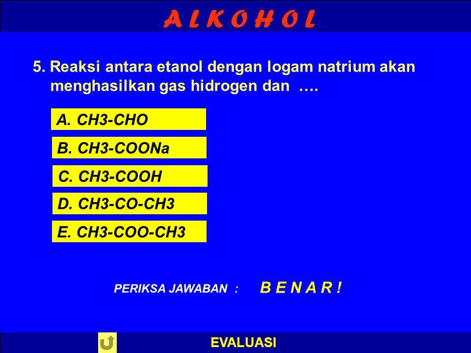 A L K O H O L EVALUASI PILIH SALAH SATU ! PERIKSA JAWABAN 5. Reaksi antara etanol dengan logam natrium akan menghasilkan gas hidrogen dan …. A. CH3-CH