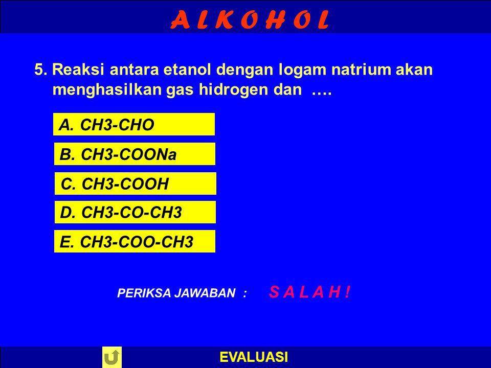A L K O H O L EVALUASI B E N A R ! PERIKSA JAWABAN : 5. Reaksi antara etanol dengan logam natrium akan menghasilkan gas hidrogen dan …. A. CH3-CHO B.