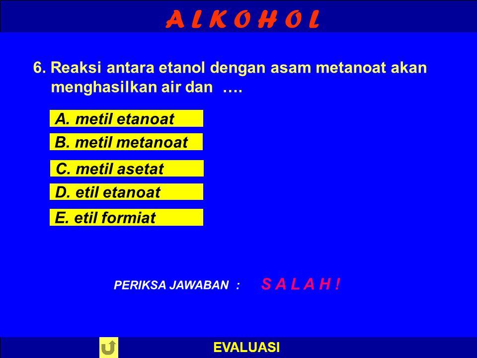 A L K O H O L EVALUASI B E N A R ! PERIKSA JAWABAN : 6. Reaksi antara etanol dengan asam metanoat akan menghasilkan air dan …. A. metil etanoat B. met
