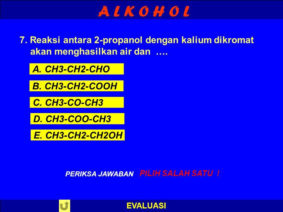 A L K O H O L EVALUASI S A L A H ! PERIKSA JAWABAN : 6. Reaksi antara etanol dengan asam metanoat akan menghasilkan air dan …. A. metil etanoat B. met