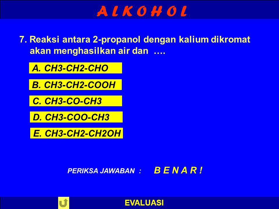A L K O H O L EVALUASI PILIH SALAH SATU ! PERIKSA JAWABAN 7. Reaksi antara 2-propanol dengan kalium dikromat akan menghasilkan air dan …. A. CH3-CH2-C