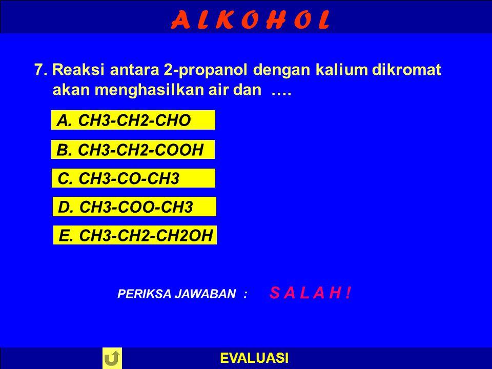 A L K O H O L EVALUASI B E N A R ! PERIKSA JAWABAN : 7. Reaksi antara 2-propanol dengan kalium dikromat akan menghasilkan air dan …. A. CH3-CH2-CHO B.
