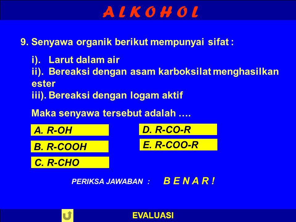 A L K O H O L EVALUASI PILIH SALAH SATU ! PERIKSA JAWABAN 9. Senyawa organik berikut mempunyai sifat : i). Larut dalam air ii). Bereaksi dengan asam k