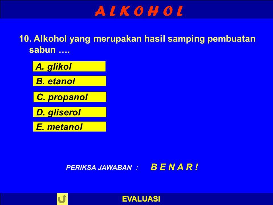 A L K O H O L EVALUASI PILIH SALAH SATU ! PERIKSA JAWABAN 10. Alkohol yang merupakan hasil samping pembuatan sabun …. A. glikol B. etanol C. propanol