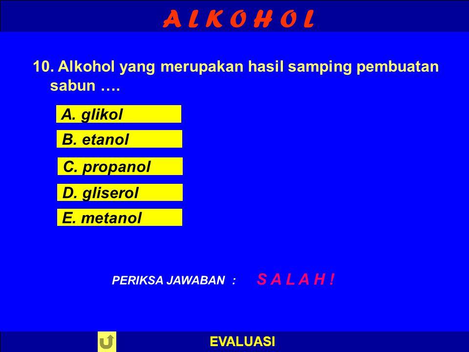 A L K O H O L EVALUASI B E N A R ! PERIKSA JAWABAN : 10. Alkohol yang merupakan hasil samping pembuatan sabun …. A. glikol B. etanol C. propanol D. gl