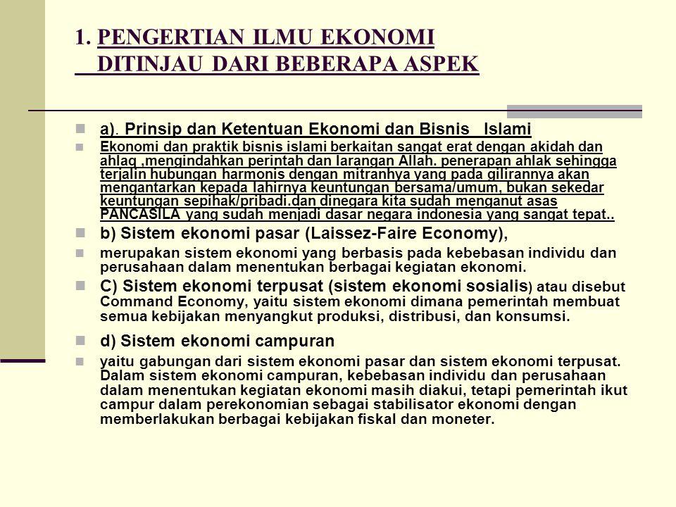 1. PENGERTIAN ILMU EKONOMI DITINJAU DARI BEBERAPA ASPEK a). Prinsip dan Ketentuan Ekonomi dan Bisnis Islami Ekonomi dan praktik bisnis islami berkaita