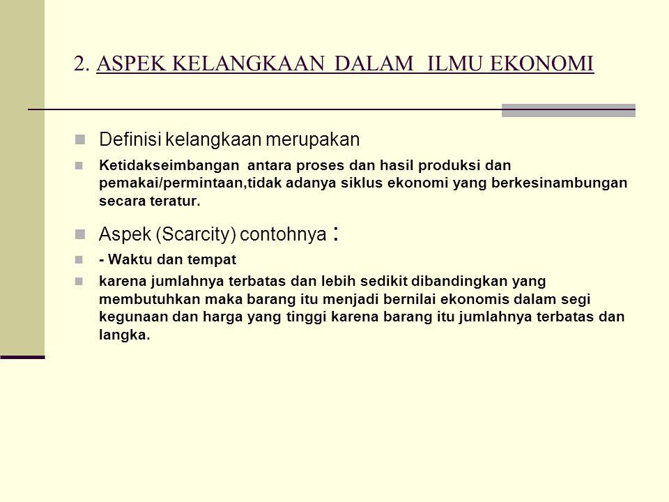 2. ASPEK KELANGKAAN DALAM ILMU EKONOMI Definisi kelangkaan merupakan Ketidakseimbangan antara proses dan hasil produksi dan pemakai/permintaan,tidak a