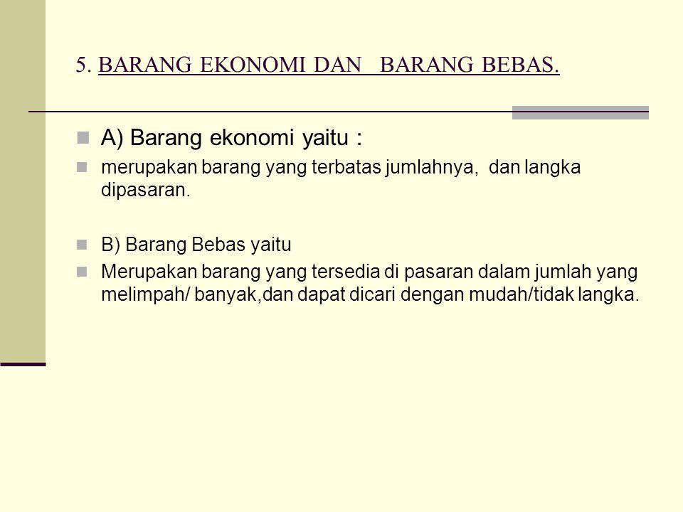 5. BARANG EKONOMI DAN BARANG BEBAS. A) Barang ekonomi yaitu : merupakan barang yang terbatas jumlahnya, dan langka dipasaran. B) Barang Bebas yaitu Me