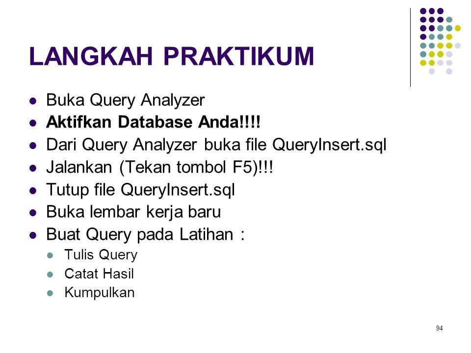 94 LANGKAH PRAKTIKUM Buka Query Analyzer Aktifkan Database Anda!!!! Dari Query Analyzer buka file QueryInsert.sql Jalankan (Tekan tombol F5)!!! Tutup
