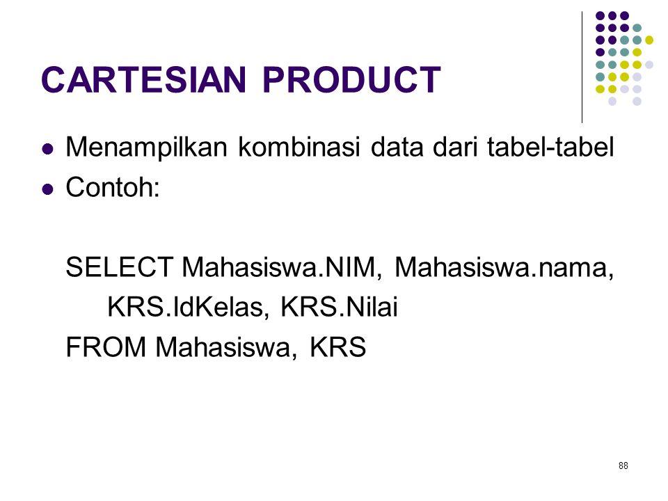 88 CARTESIAN PRODUCT Menampilkan kombinasi data dari tabel-tabel Contoh: SELECT Mahasiswa.NIM, Mahasiswa.nama, KRS.IdKelas, KRS.Nilai FROM Mahasiswa, KRS