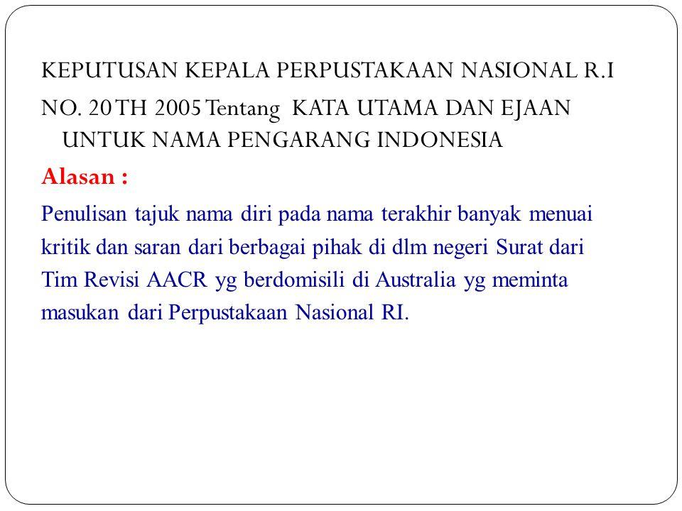 KEPUTUSAN KEPALA PERPUSTAKAAN NASIONAL R.I NO. 20 TH 2005 Tentang KATA UTAMA DAN EJAAN UNTUK NAMA PENGARANG INDONESIA Alasan : Penulisan tajuk nama di