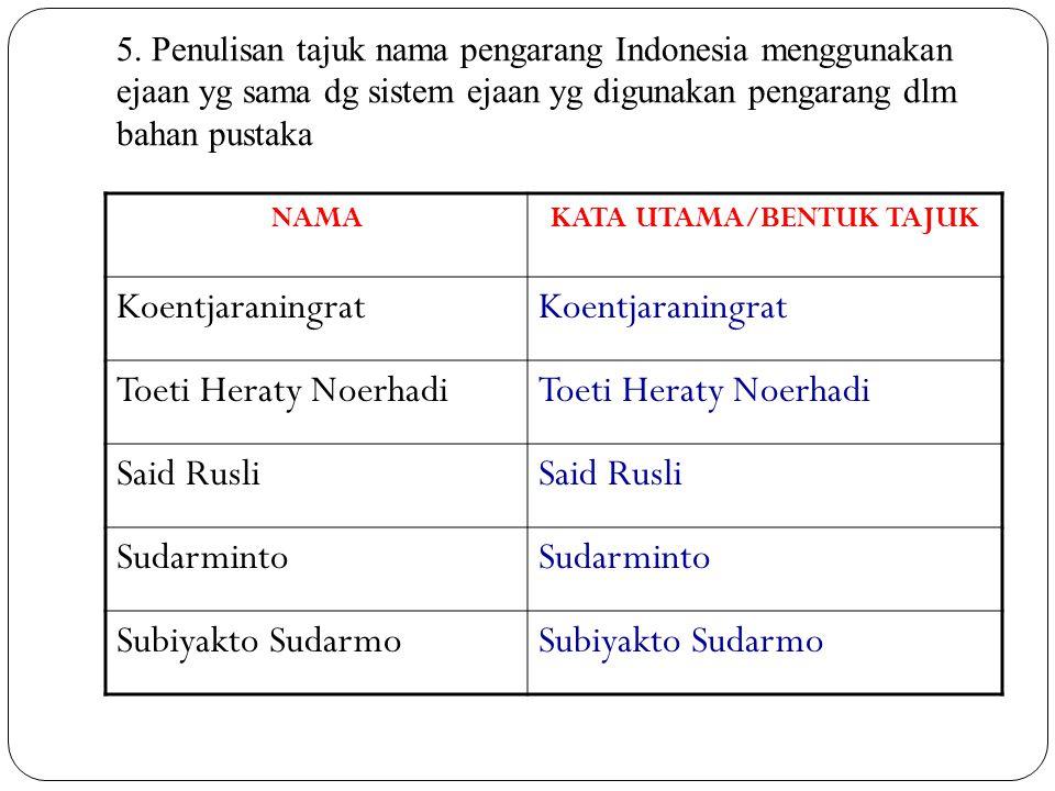 5. Penulisan tajuk nama pengarang Indonesia menggunakan ejaan yg sama dg sistem ejaan yg digunakan pengarang dlm bahan pustaka NAMAKATA UTAMA/BENTUK T