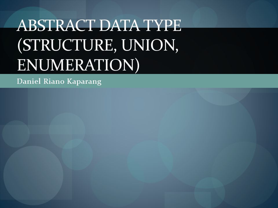 Daniel Riano Kaparang ABSTRACT DATA TYPE (STRUCTURE, UNION, ENUMERATION)