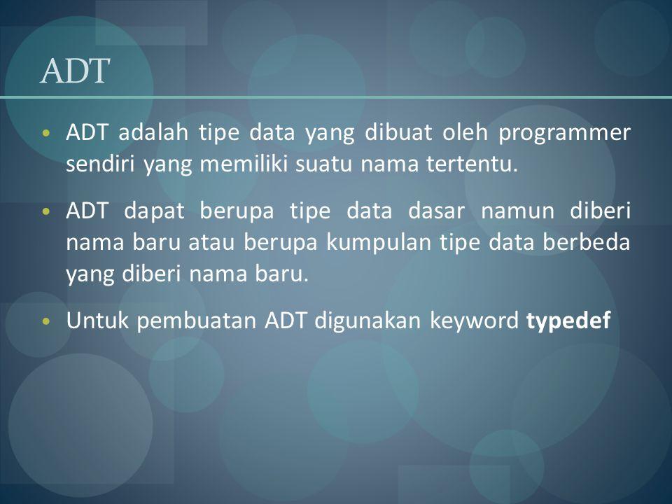 ADT ADT adalah tipe data yang dibuat oleh programmer sendiri yang memiliki suatu nama tertentu. ADT dapat berupa tipe data dasar namun diberi nama bar
