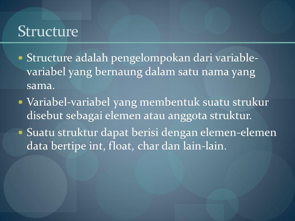 Structure Structure adalah pengelompokan dari variable- variabel yang bernaung dalam satu nama yang sama. Variabel-variabel yang membentuk suatu struk