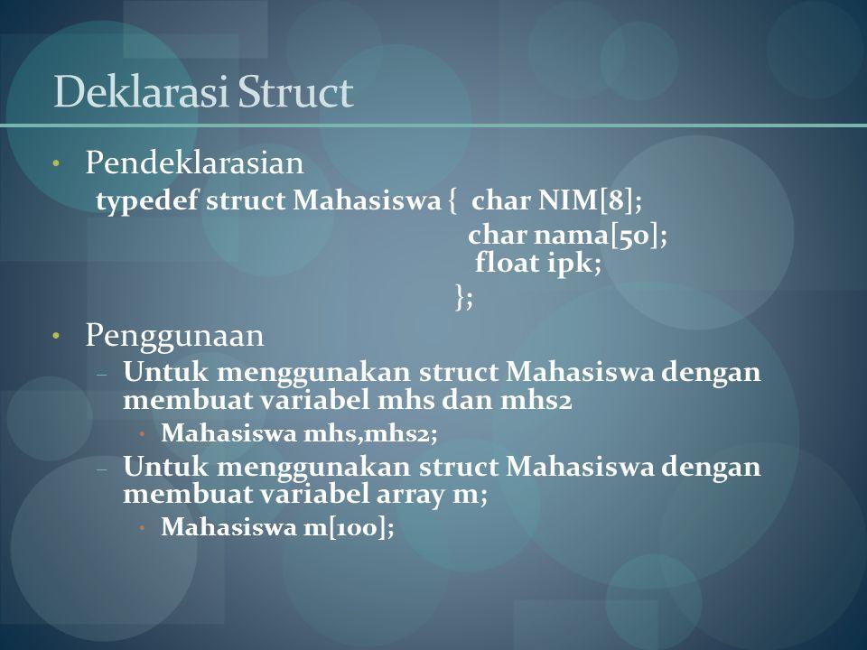 Deklarasi Struct Pendeklarasian typedef struct Mahasiswa { char NIM[8]; char nama[50]; float ipk; }; Penggunaan – Untuk menggunakan struct Mahasiswa d