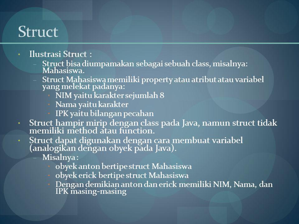 Struct Ilustrasi Struct : – Struct bisa diumpamakan sebagai sebuah class, misalnya: Mahasiswa. – Struct Mahasiswa memiliki property atau atribut atau