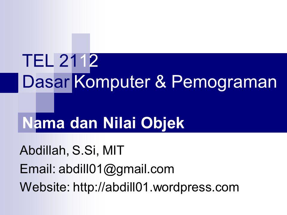 TEL 2112 Dasar Komputer & Pemograman Nama dan Nilai Objek Abdillah, S.Si, MIT Email: abdill01@gmail.com Website: http://abdill01.wordpress.com