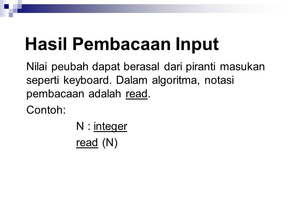 Hasil Pembacaan Input Nilai peubah dapat berasal dari piranti masukan seperti keyboard. Dalam algoritma, notasi pembacaan adalah read. Contoh: N : int