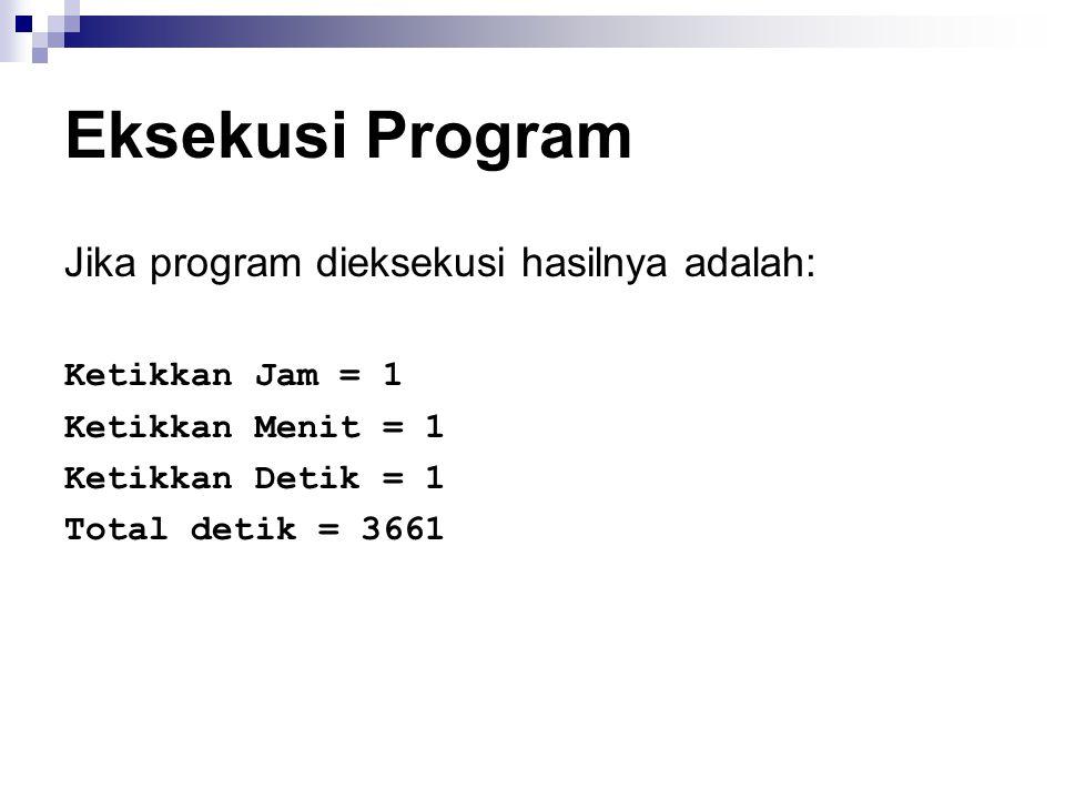 Eksekusi Program Jika program dieksekusi hasilnya adalah: Ketikkan Jam = 1 Ketikkan Menit = 1 Ketikkan Detik = 1 Total detik = 3661