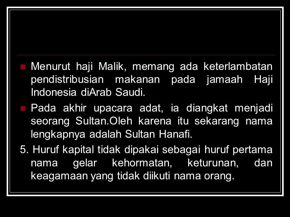Menurut haji Malik, memang ada keterlambatan pendistribusian makanan pada jamaah Haji Indonesia diArab Saudi. Pada akhir upacara adat, ia diangkat men