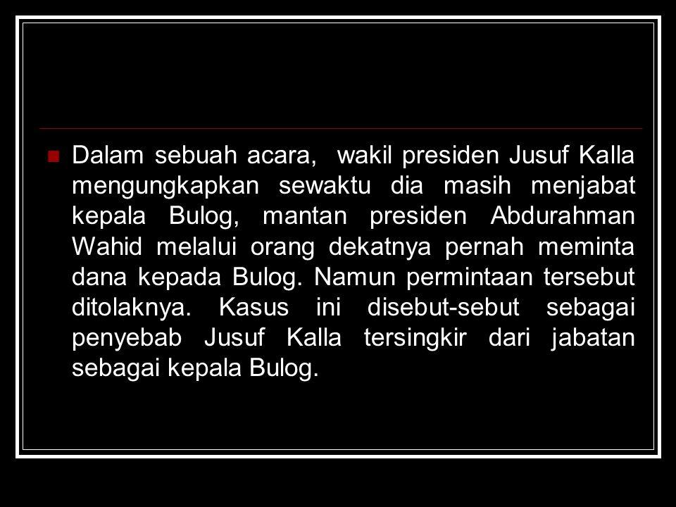 Dalam sebuah acara, wakil presiden Jusuf Kalla mengungkapkan sewaktu dia masih menjabat kepala Bulog, mantan presiden Abdurahman Wahid melalui orang d