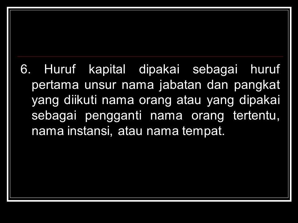 6. Huruf kapital dipakai sebagai huruf pertama unsur nama jabatan dan pangkat yang diikuti nama orang atau yang dipakai sebagai pengganti nama orang t