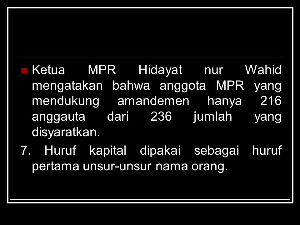 Ketua MPR Hidayat nur Wahid mengatakan bahwa anggota MPR yang mendukung amandemen hanya 216 anggauta dari 236 jumlah yang disyaratkan. 7. Huruf kapita
