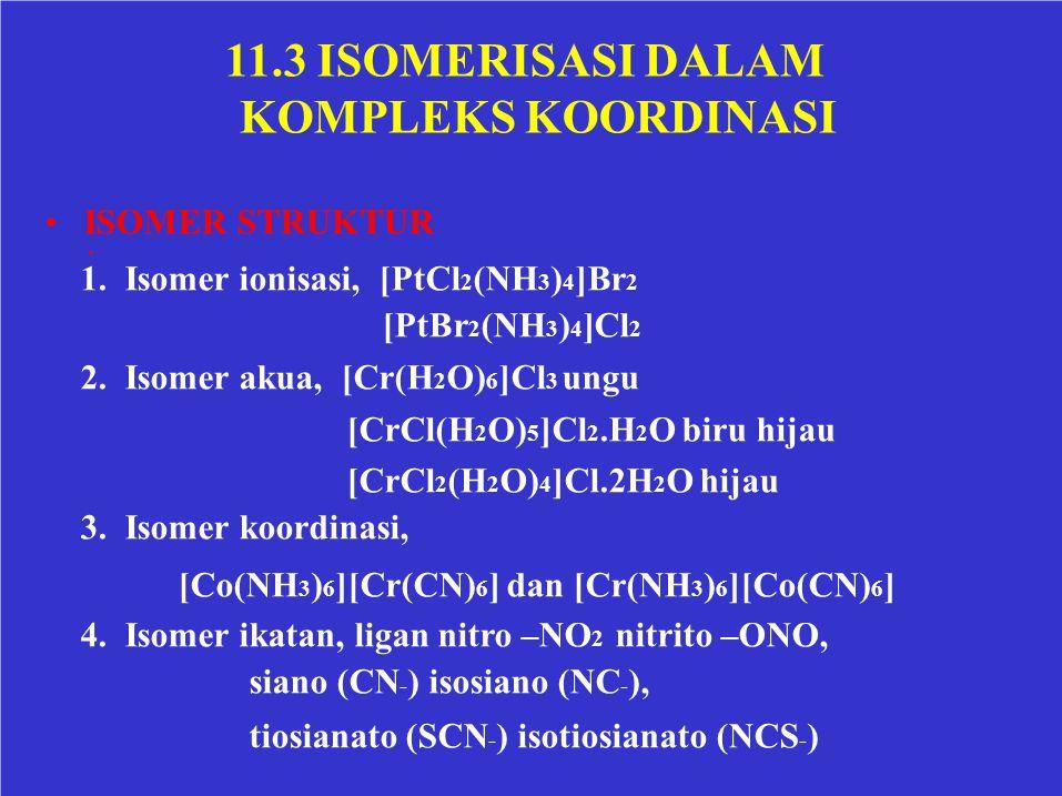 11.3 ISOMERISASI DALAM KOMPLEKS KOORDINASI ISOMER STRUKTUR 1. Isomer ionisasi, [PtCl 2 (NH 3 ) 4 ]Br 2 [PtBr 2 (NH 3 ) 4 ]Cl 2 2. Isomer akua, [Cr(H 2