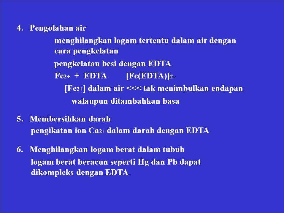 4. Pengolahan air menghilangkan logam tertentu dalam air dengan cara pengkelatan pengkelatan besi dengan EDTA Fe 2+ + EDTA[Fe(EDTA)] 2- [Fe 2+ ] dalam