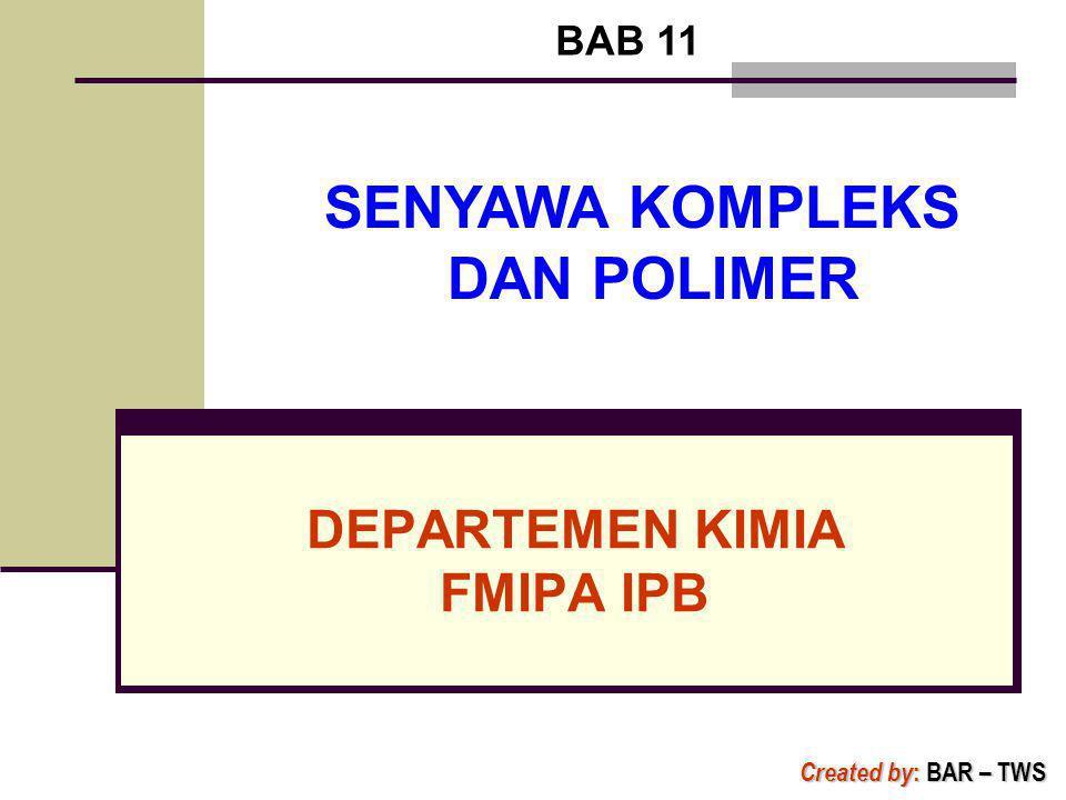 DEPARTEMEN KIMIA FMIPA IPB BAB 11 Created by : BAR – TWS SENYAWA KOMPLEKS DAN POLIMER