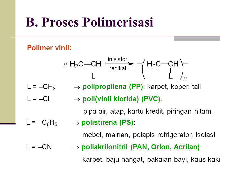 B. Proses Polimerisasi Polimer vinil: L = –CH 3  polipropilena (PP): karpet, koper, tali L = –Cl  poli(vinil klorida) (PVC): pipa air, atap, kartu k